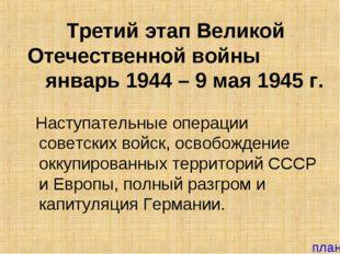 Третий этап Великой Отечественной войны январь 1944 – 9 мая 1945 г. Наступате
