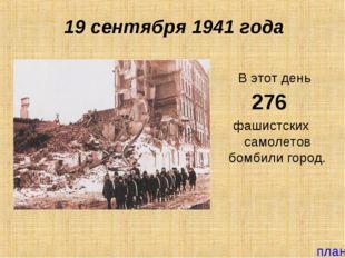 19 сентября 1941 года В этот день 276 фашистских самолетов бомбили город. план