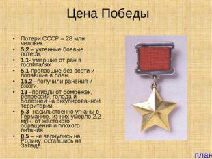 Цена Победы Потери СССР – 28 млн. человек. 5,2 – учтенные боевые потери, 1,1-