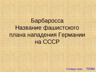 Барбаросса Название фашистского плана нападения Германии на СССР Словарь темы
