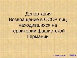 Депортация Возвращение в СССР лиц находившихся на территории фашистской Герм