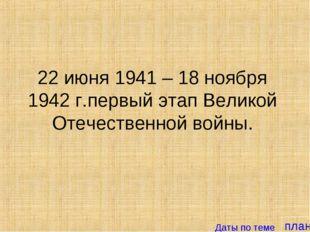 план 22 июня 1941 – 18 ноября 1942 г.первый этап Великой Отечественной войны.