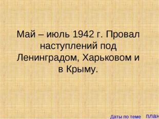 план Май – июль 1942 г. Провал наступлений под Ленинградом, Харьковом и в Кры