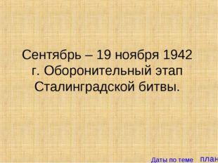 план Сентябрь – 19 ноября 1942 г. Оборонительный этап Сталинградской битвы. Д