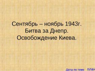 план Сентябрь – ноябрь 1943г. Битва за Днепр. Освобождение Киева. Даты по теме