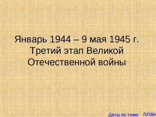 план Январь 1944 – 9 мая 1945 г. Третий этап Великой Отечественной войны Даты