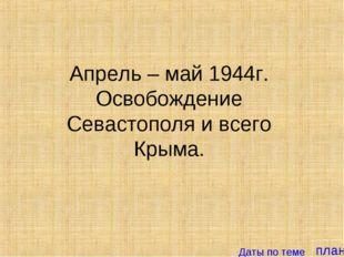 план Апрель – май 1944г. Освобождение Севастополя и всего Крыма. Даты по теме