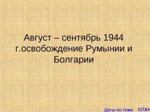 план Август – сентябрь 1944 г.освобождение Румынии и Болгарии Даты по теме