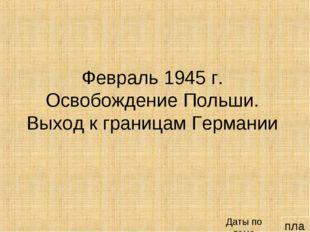 план Февраль 1945 г. Освобождение Польши. Выход к границам Германии Даты по т