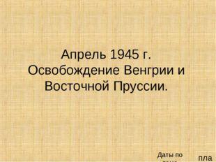 план Апрель 1945 г. Освобождение Венгрии и Восточной Пруссии. Даты по теме
