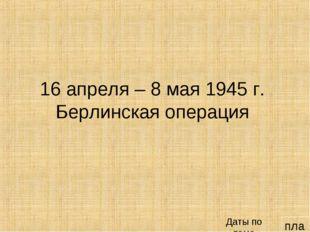 план 16 апреля – 8 мая 1945 г. Берлинская операция Даты по теме