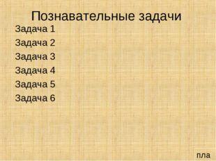 Познавательные задачи Задача 1 Задача 2 Задача 3 Задача 4 Задача 5 Задача 6 п