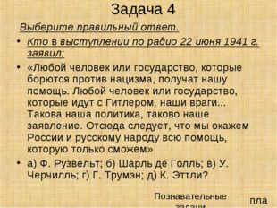Задача 4 Выберите правильный ответ. Кто в выступлении по радио 22 июня 1941 г