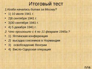 Итоговый тест 1.Когда началась битва за Москву? 1) 10 июля 1941 г. 2)8 сентяб