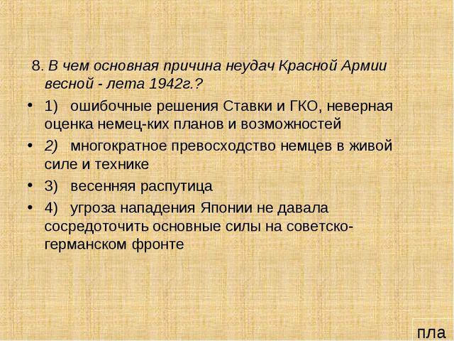 8. В чем основная причина неудач Красной Армии весной - лета 1942г.? 1) ошиб...