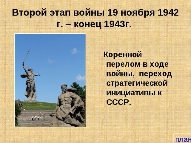 Второй этап войны 19 ноября 1942 г. – конец 1943г. Коренной перелом в ходе во...