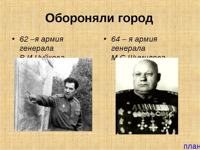 Обороняли город 62 –я армия генерала В.И.Чуйкова 64 – я армия генерала М.С.Шу...