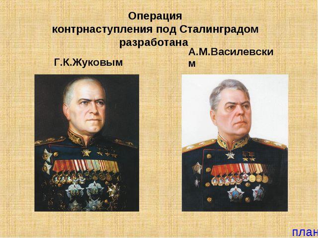 Операция контрнаступления под Сталинградом разработана Г.К.Жуковым А.М.Василе...