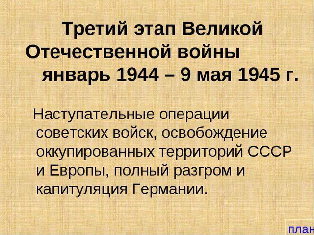 Третий этап Великой Отечественной войны январь 1944 – 9 мая 1945 г. Наступате...