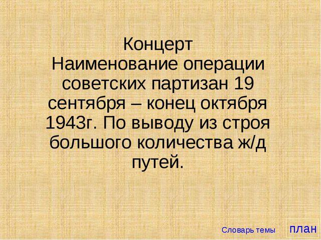 Концерт Наименование операции советских партизан 19 сентября – конец октября...