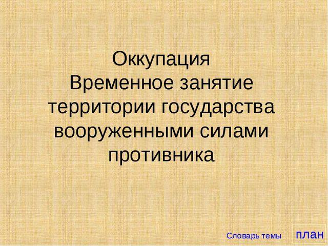 Оккупация Временное занятие территории государства вооруженными силами проти...