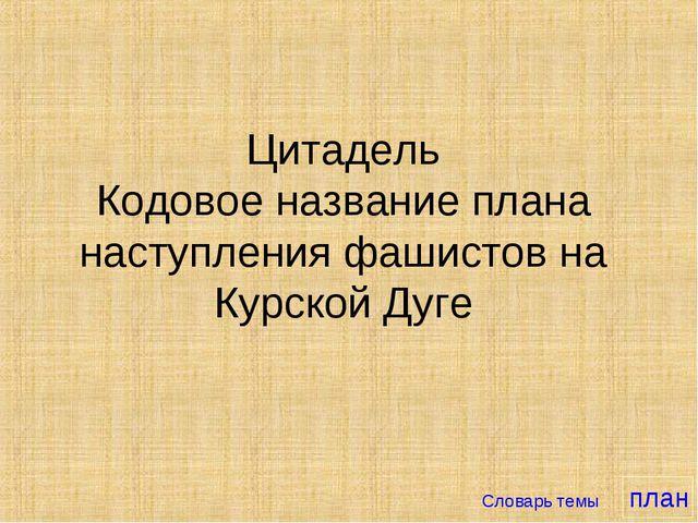 Цитадель Кодовое название плана наступления фашистов на Курской Дуге Словарь...