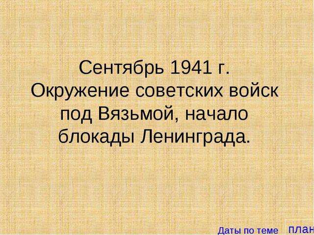 план Сентябрь 1941 г. Окружение советских войск под Вязьмой, начало блокады Л...
