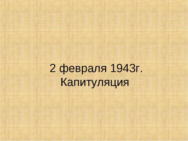 2 февраля 1943г. Капитуляция