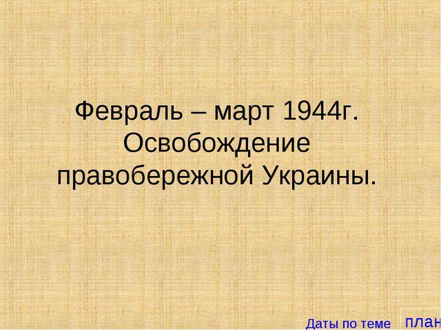 план Февраль – март 1944г. Освобождение правобережной Украины. Даты по теме