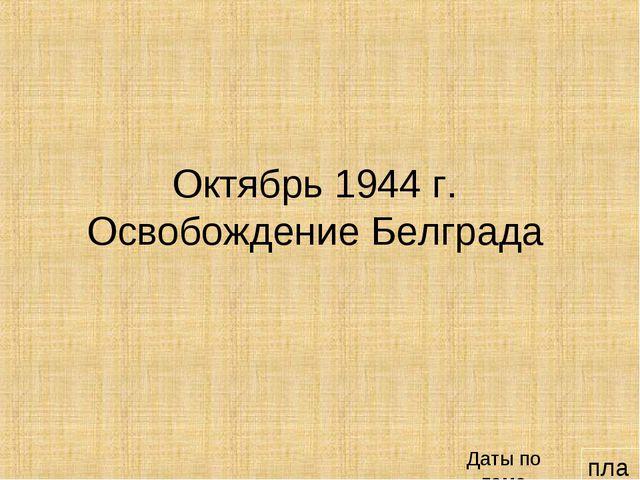 план Октябрь 1944 г. Освобождение Белграда Даты по теме