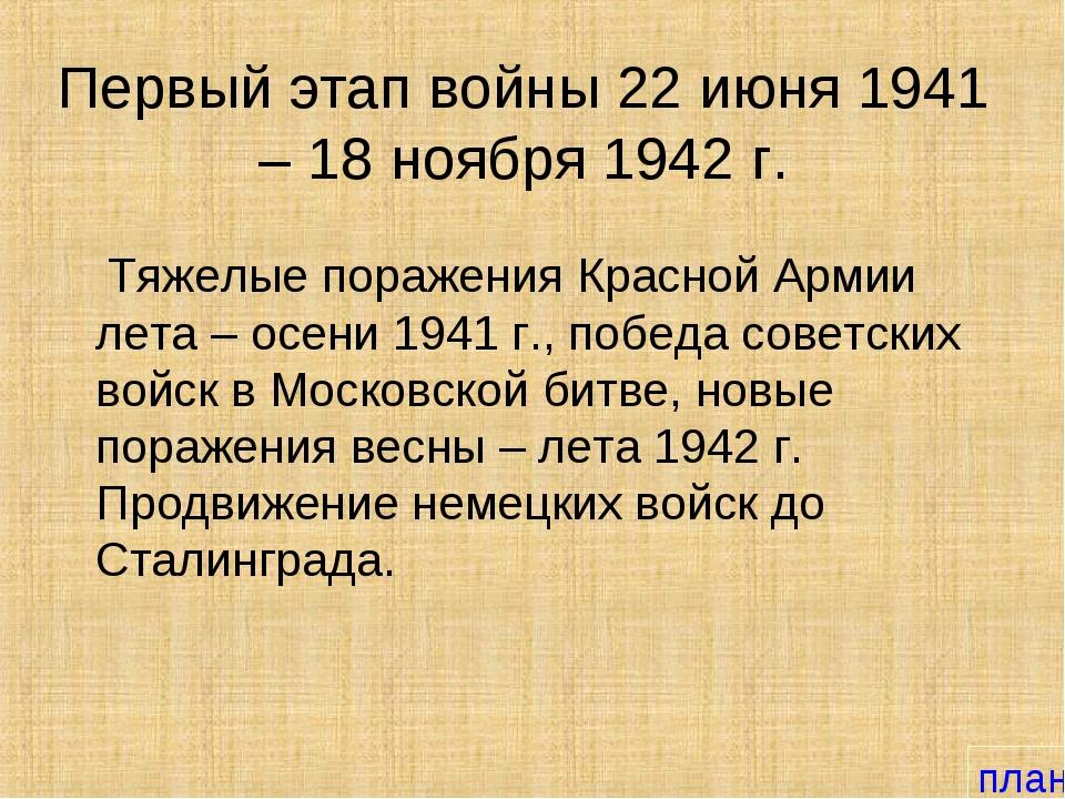 Первый этап войны 22 июня 1941 – 18 ноября 1942 г. Тяжелые поражения Красной...