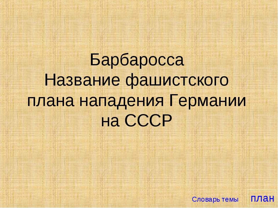 Барбаросса Название фашистского плана нападения Германии на СССР Словарь темы...