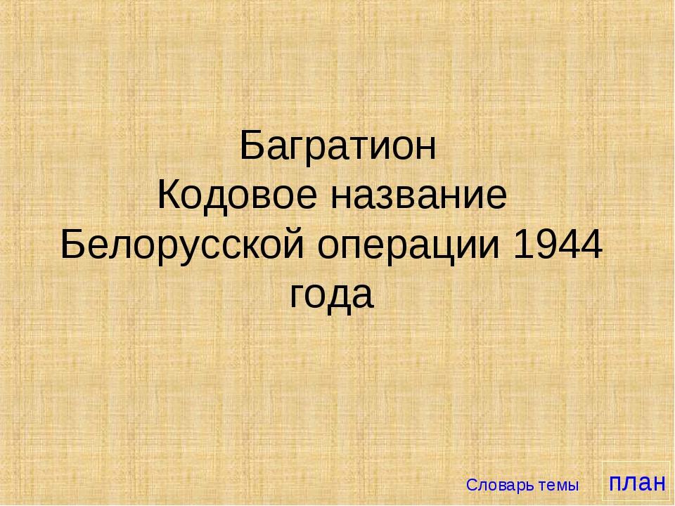 Багратион Кодовое название Белорусской операции 1944 года Словарь темы план