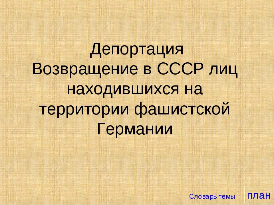 Депортация Возвращение в СССР лиц находившихся на территории фашистской Герм...