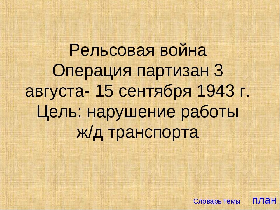 Рельсовая война Операция партизан 3 августа- 15 сентября 1943 г. Цель: наруше...