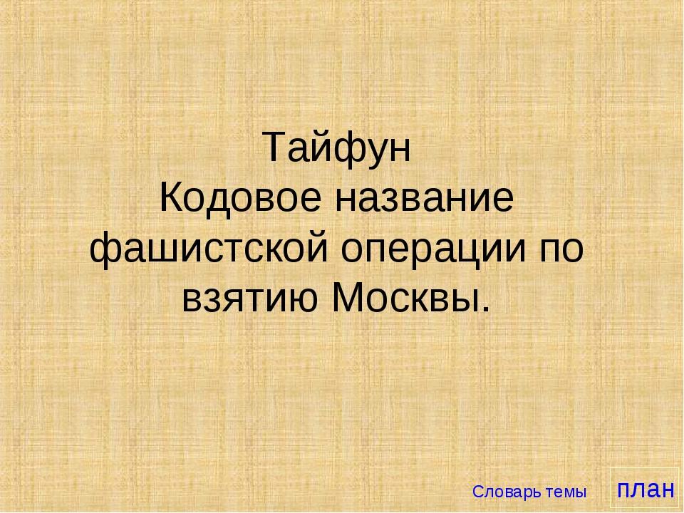 Тайфун Кодовое название фашистской операции по взятию Москвы. Словарь темы план