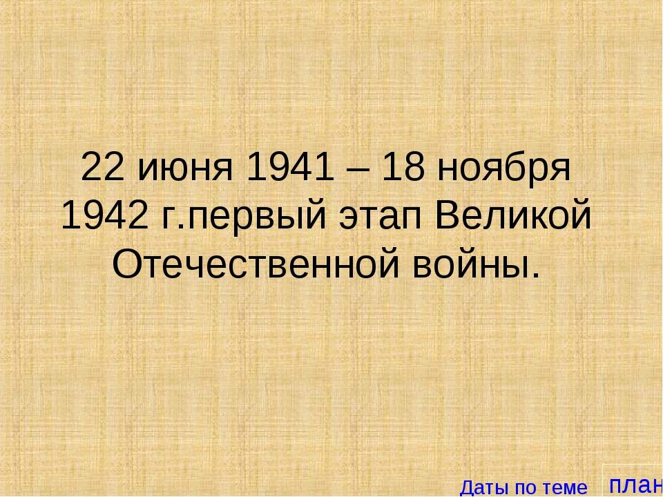 план 22 июня 1941 – 18 ноября 1942 г.первый этап Великой Отечественной войны....