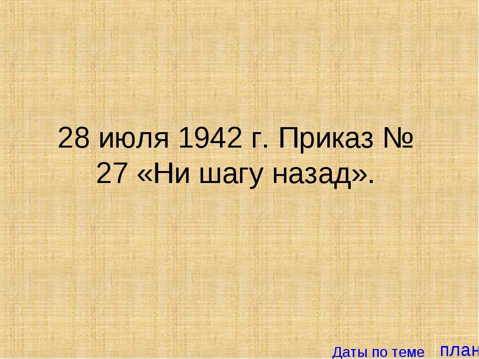 план 28 июля 1942 г. Приказ № 27 «Ни шагу назад». Даты по теме