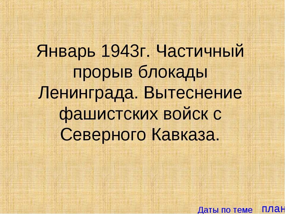 план Январь 1943г. Частичный прорыв блокады Ленинграда. Вытеснение фашистских...
