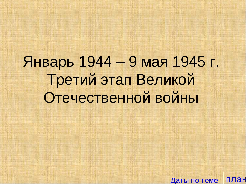 план Январь 1944 – 9 мая 1945 г. Третий этап Великой Отечественной войны Даты...