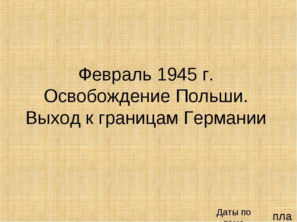 план Февраль 1945 г. Освобождение Польши. Выход к границам Германии Даты по т...