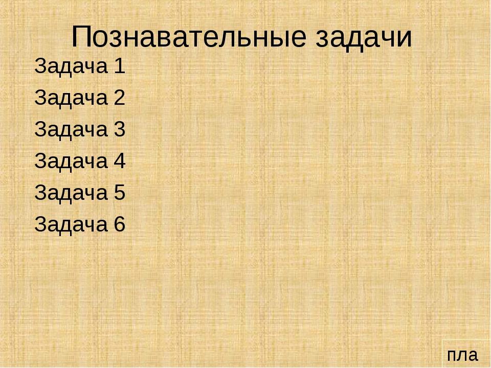 Познавательные задачи Задача 1 Задача 2 Задача 3 Задача 4 Задача 5 Задача 6 п...