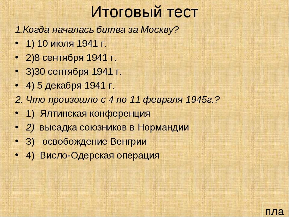 Итоговый тест 1.Когда началась битва за Москву? 1) 10 июля 1941 г. 2)8 сентяб...