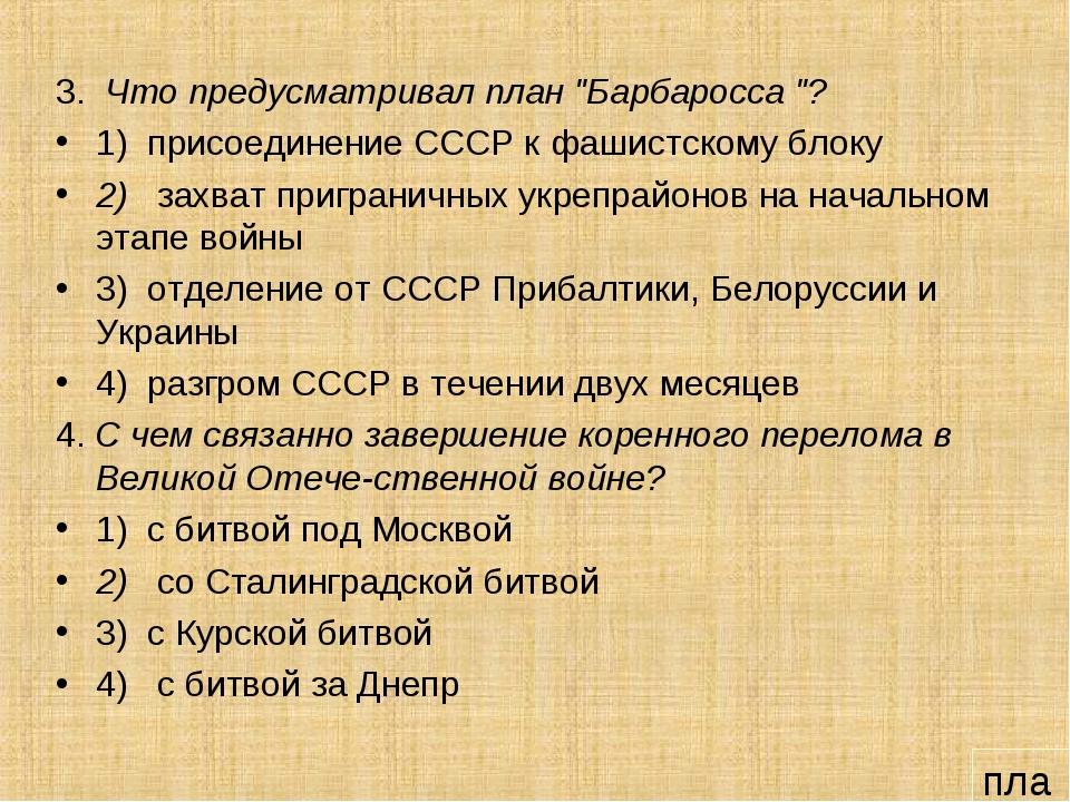 """3. Что предусматривал план """"Барбаросса """"? 1) присоединение СССР к фашистскому..."""