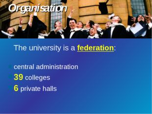 The university is a federation: central administration 39 colleges 6 private