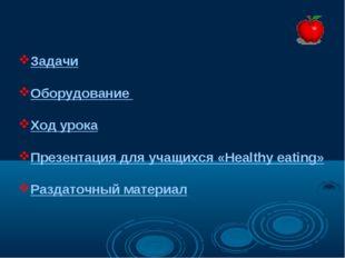 Задачи Оборудование Ход урока Презентация для учащихся «Healthy eating» Разда