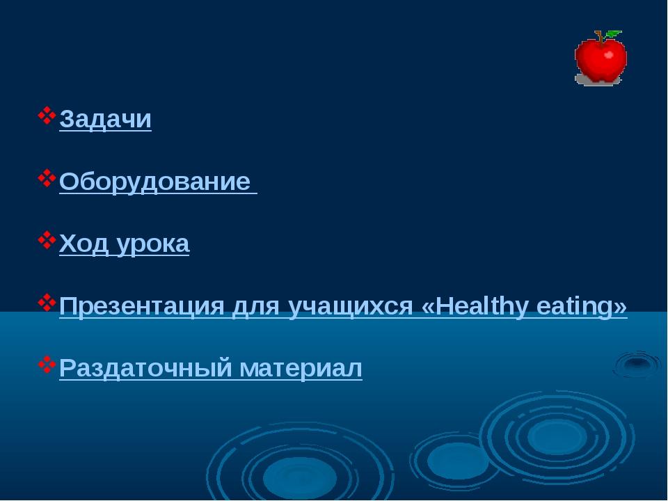Задачи Оборудование Ход урока Презентация для учащихся «Healthy eating» Разда...