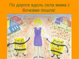 По дороге вдоль села мама с бочками пошла!
