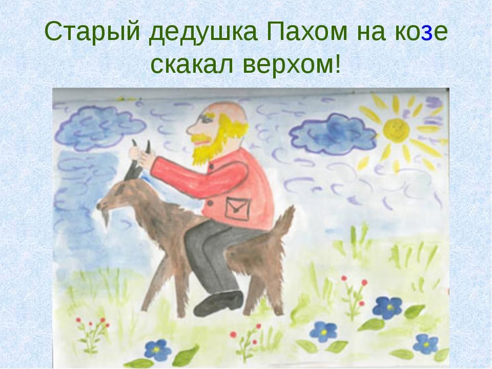 Старый дедушка Пахом на козе скакал верхом!