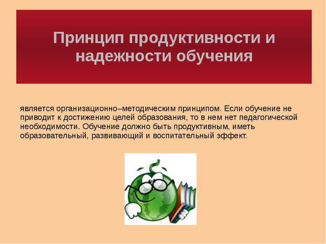 Принцип продуктивности и надежности обучения является организационно–методиче...